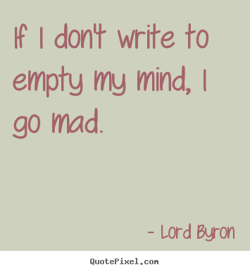 Design custom picture quotes about life - If i don't write to empty my mind, i go mad.