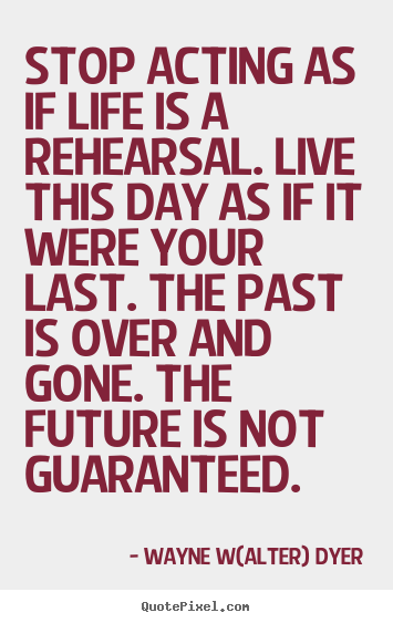 Quotes about life - Stop acting as if life is a rehearsal. live this..