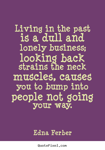Edna Ferber picture quotes - Living in the past is a dull and lonely business;.. - Life quotes