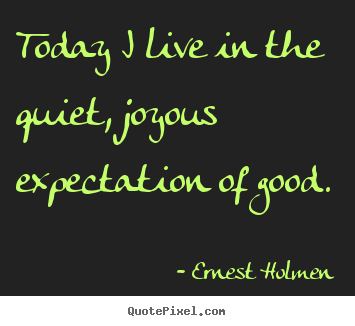 Quote about life - Today i live in the quiet, joyous expectation of good.
