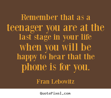 Remember that as a teenager you are at the last stage in your life.. Fran Lebowitz popular life quote