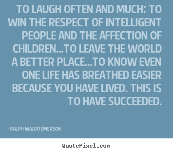 Quotes about life - To laugh often and much; to win the respect of intelligent people and..