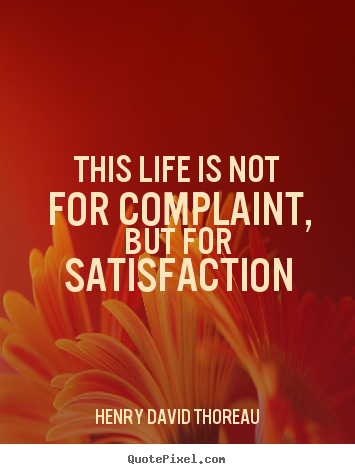 How to design picture quote about life - This life is not for complaint, but for satisfaction