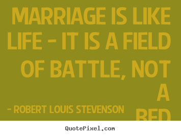 Life quotes - Marriage is like life - it is a field of battle, not a bed of roses.