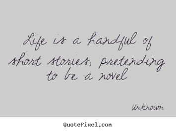 Life is a handful of short stories, pretending.. Unknown top life quotes