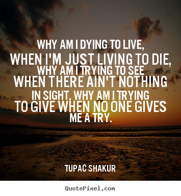 Quotes about life - Why am i dying to live, when i'm just living to..