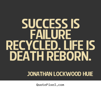 Success is failure recycled. life is death reborn. Jonathan Lockwood Huie best life quotes