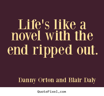 Danny Orton And Blair Daly picture quotes - Life's like a novel with the end ripped out. - Life quote