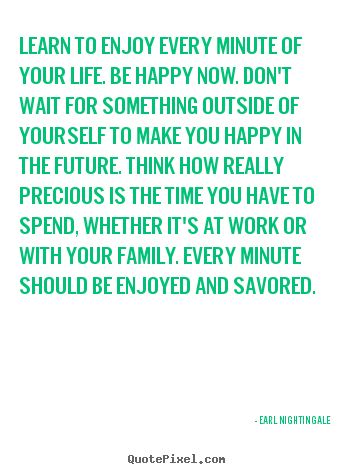 Design picture quote about life - Learn to enjoy every minute of your life. be happy now. don't wait..