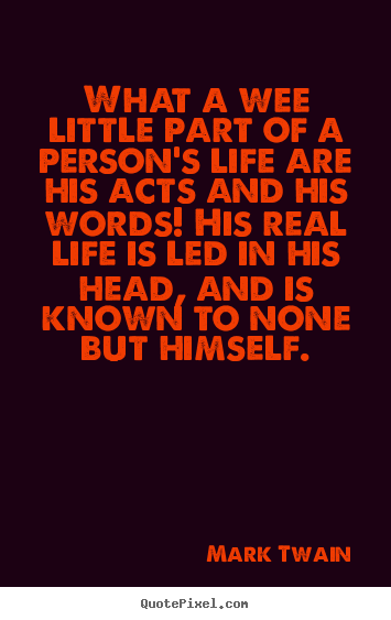 What a wee little part of a person's life are his.. Mark Twain  life quote