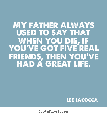Create your own photo quotes about life - My father always used to say that when you die, if..