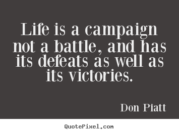 Don Piatt picture quotes - Life is a campaign not a battle, and has its defeats.. - Life quote