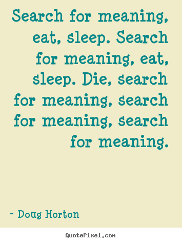 Diy poster quote about life - Search for meaning, eat, sleep. search for meaning, eat,..