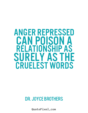 Anger repressed can poison a relationship as surely as the cruelest.. Dr. Joyce Brothers popular life quotes
