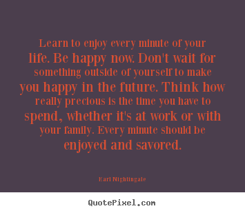 Quotes about life - Learn to enjoy every minute of your life. be happy now. don't wait..