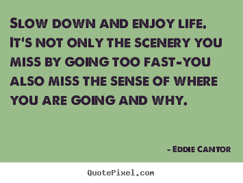 Life quote - Slow down and enjoy life. it's not only the scenery you..