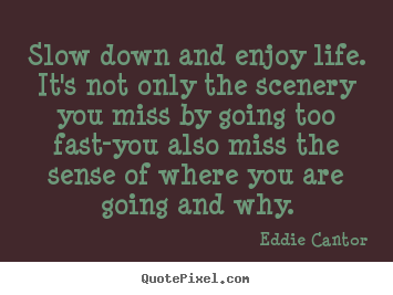 Customize picture quote about life - Slow down and enjoy life. it's not only the scenery you miss by going..