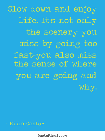 Make picture quotes about life - Slow down and enjoy life. it's not only the scenery you miss..