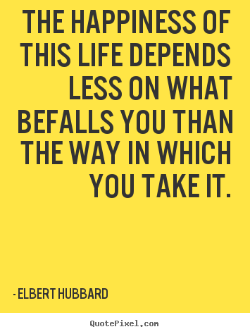 Elbert Hubbard picture quote - The happiness of this life depends less on what.. - Life quote