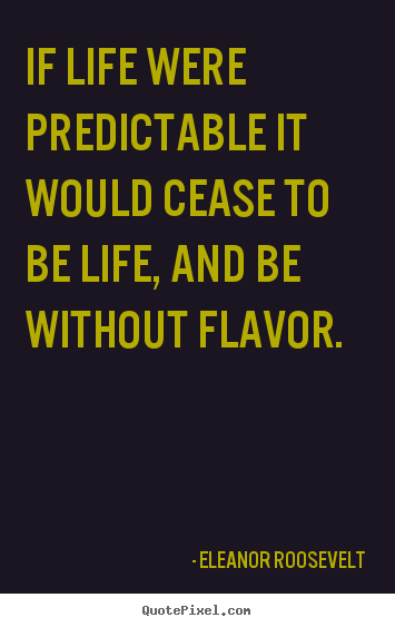 Quote about life - If life were predictable it would cease to be life, and be without flavor.