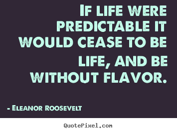 If life were predictable it would cease to.. Eleanor Roosevelt popular life quotes