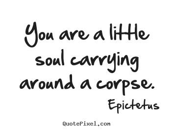 Epictetus picture sayings - You are a little soul carrying around a corpse. - Life quotes