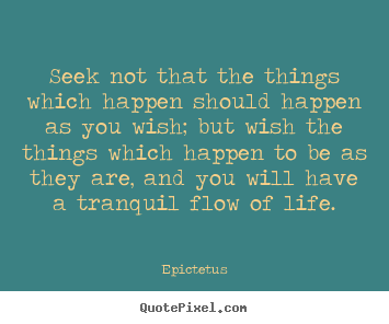 Diy image quotes about life - Seek not that the things which happen should happen as you wish;..
