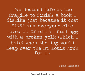 Quotes about life - I've decided life is too fragile to finish a book..