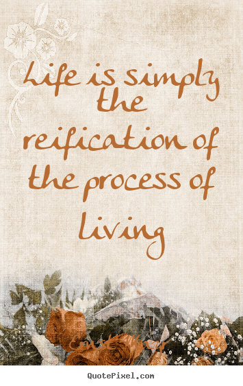 Life quotes - Life is simply the reification of the process of living