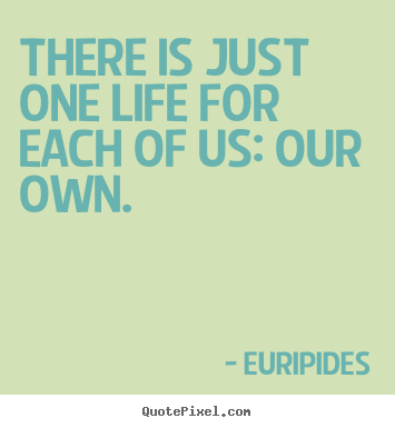 Quotes about life - There is just one life for each of us: our own.