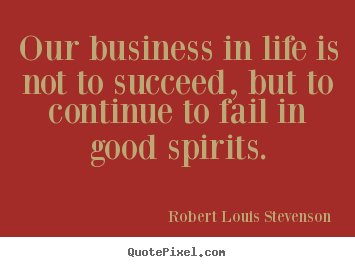 Quote about life - Our business in life is not to succeed, but to..