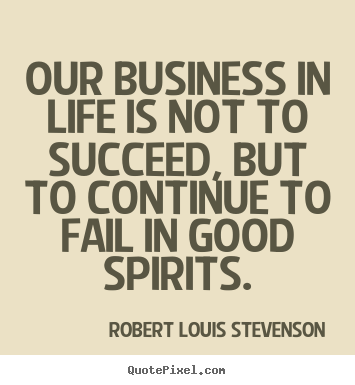 Quote about life - Our business in life is not to succeed, but to continue..