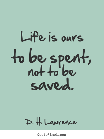 Life is ours to be spent, not to be saved. D. H. Lawrence great life quote
