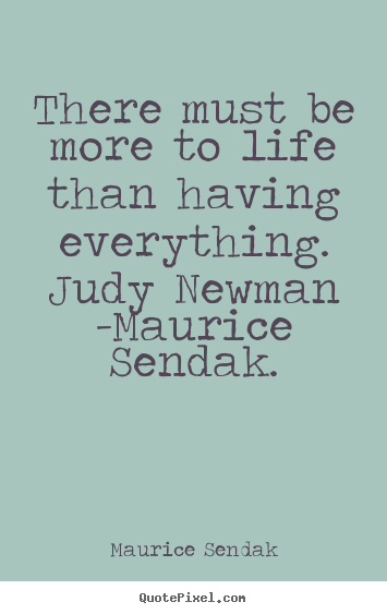 Life quotes - There must be more to life than having everything. judy newman..
