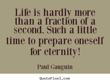 Design picture sayings about life - Life is hardly more than a fraction of a second. such a little time..