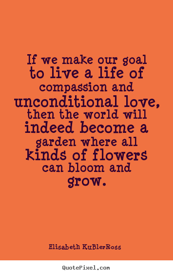 Make personalized picture sayings about life - If we make our goal to live a life of compassion and unconditional love,..