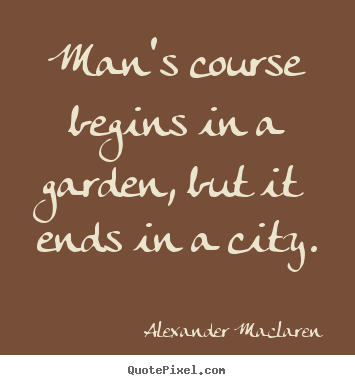 Life quotes - Man's course begins in a garden, but it ends in a..