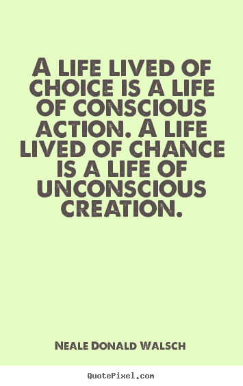 Quotes about life - A life lived of choice is a life of conscious..