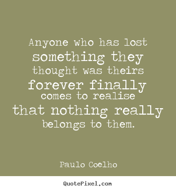 Make picture quotes about life - Anyone who has lost something they thought was theirs forever..