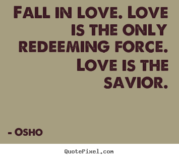 Create custom pictures sayings about life - Fall in love. love is the only redeeming force. love..