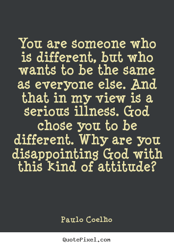 Life quote - You are someone who is different, but who wants to be the same as..