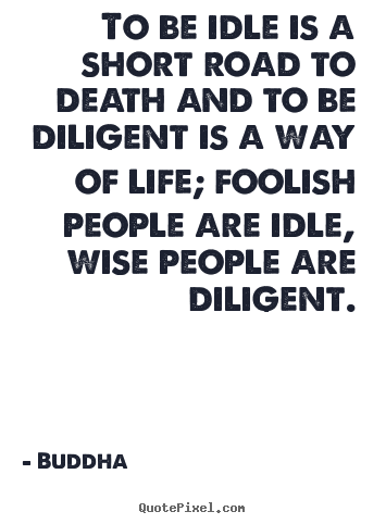 To be idle is a short road to death and to be diligent.. Buddha top life quotes