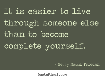 Design custom image sayings about life - It is easier to live through someone else than to become..