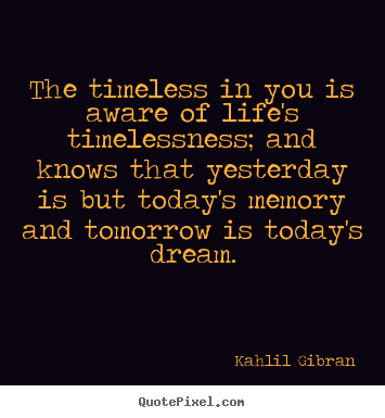 Quotes about life - The timeless in you is aware of life's timelessness; and knows that..
