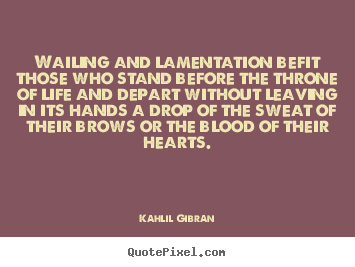 Life quotes - Wailing and lamentation befit those who stand before the throne of life..