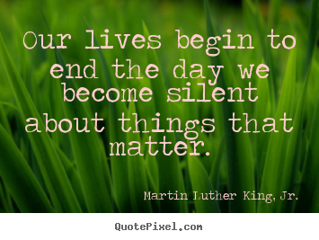 Life quote - Our lives begin to end the day we become silent about things that matter.