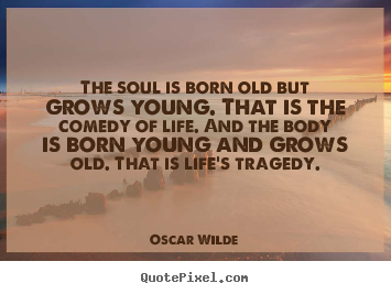 Quotes about life - The soul is born old but grows young. that is the comedy of life...