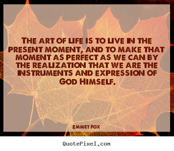 The art of life is to live in the present moment, and to.. Emmet Fox greatest life quotes
