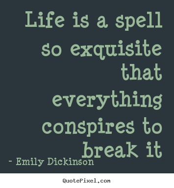 Life is a spell so exquisite that everything conspires to break it Emily Dickinson greatest life quote