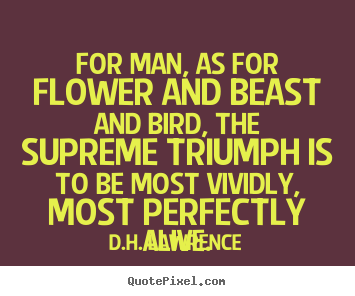 For man, as for flower and beast and bird, the supreme.. D.H. Lawrence famous life quotes